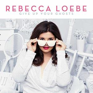 Rebecca Loebe - <i>Giving Up Your Ghosts</i>